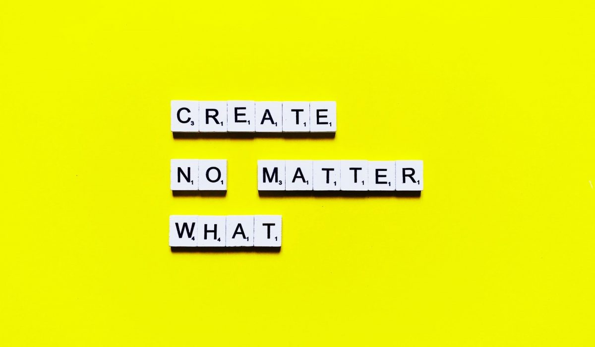 Create, no matter what. No excuses.